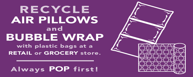 "Image of roll of bubble wrap and air pillow packing materials. Text reads: ""Recycle air pillows and bubble wrap with plastic bags at a retail or grocery store. Always pop first!"""